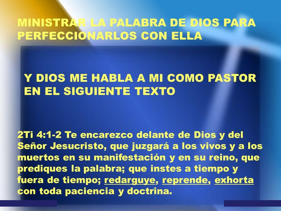 MINISTRAR LA PALABRA DE DIOS PARA PERFECCIONARLOS CON ELLA Y DIOS ME HABLA A MI COMO PASTOR EN EL SIGUIENTE TEXTO 2Ti 4:1-2 Te encarezco delante de Di