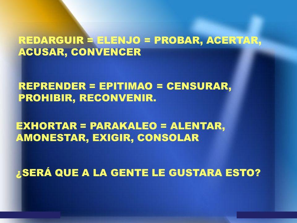 REDARGUIR = ELENJO = PROBAR, ACERTAR, ACUSAR, CONVENCER REPRENDER = EPITIMAO = CENSURAR, PROHIBIR, RECONVENIR. EXHORTAR = PARAKALEO = ALENTAR, AMONEST