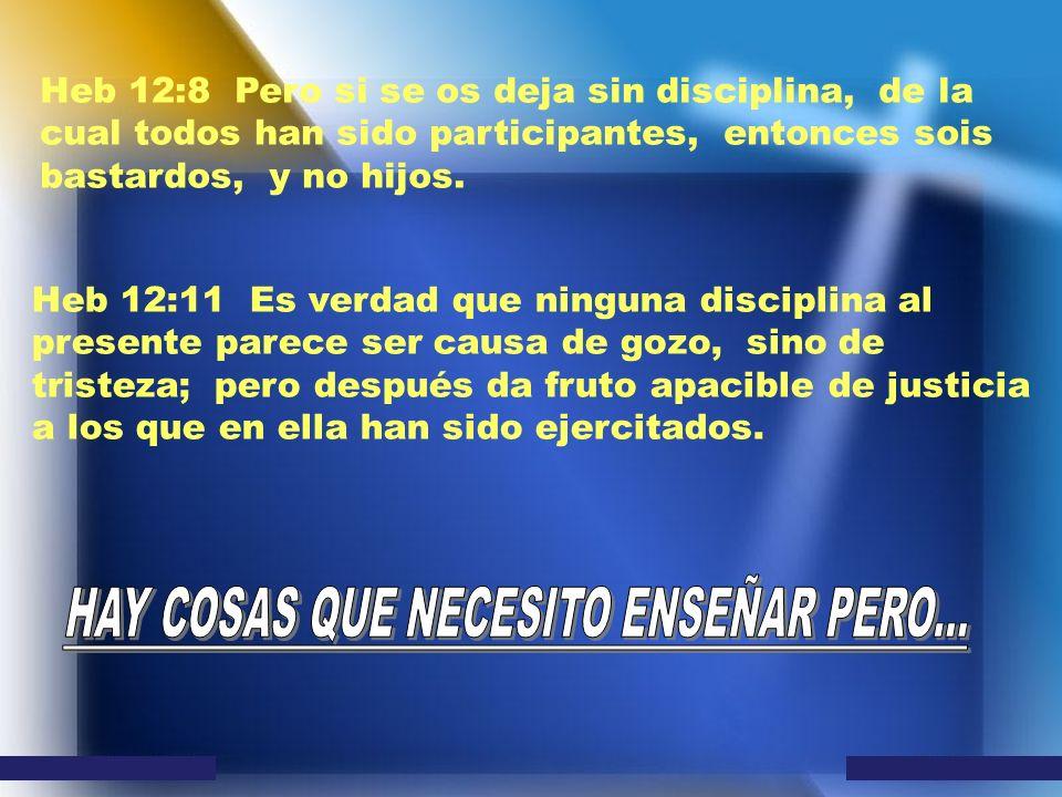 Heb 12:8 Pero si se os deja sin disciplina, de la cual todos han sido participantes, entonces sois bastardos, y no hijos. Heb 12:11 Es verdad que ning