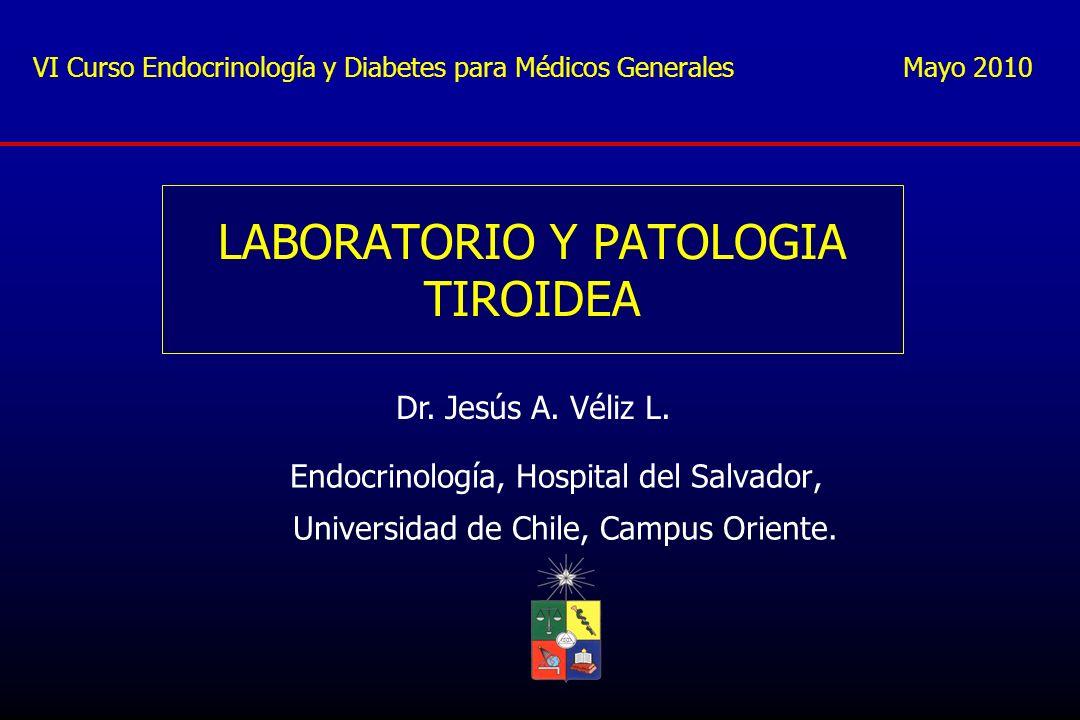 LABORATORIO Y PATOLOGIA TIROIDEA Endocrinología, Hospital del Salvador, Universidad de Chile, Campus Oriente. Dr. Jesús A. Véliz L. VI Curso Endocrino