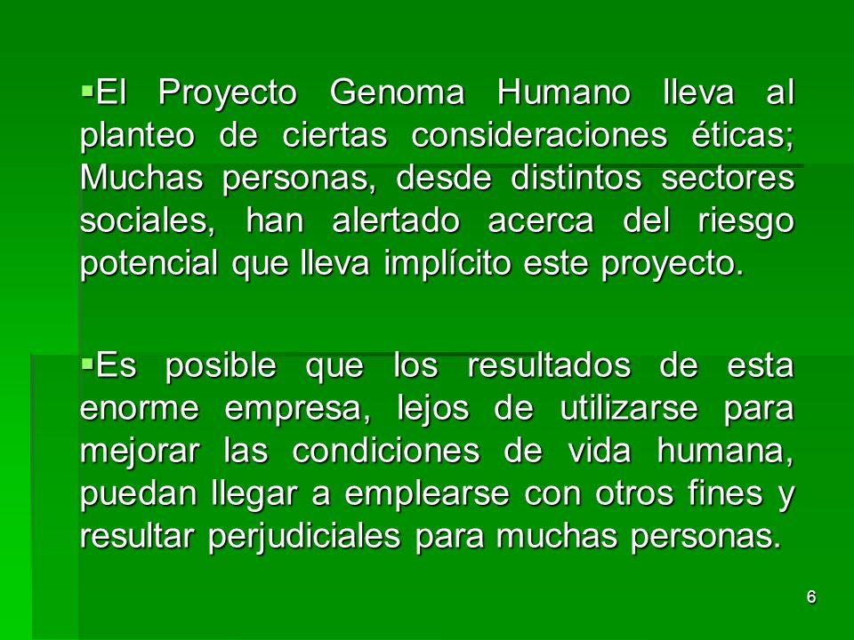6 El Proyecto Genoma Humano lleva al planteo de ciertas consideraciones éticas; Muchas personas, desde distintos sectores sociales, han alertado acerc