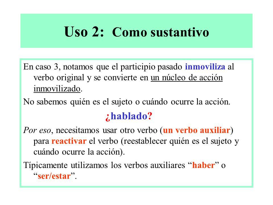 Uso 2: Como sustantivo En caso 3, notamos que el participio pasado inmoviliza al verbo original y se convierte en un núcleo de acción inmovilizado. No