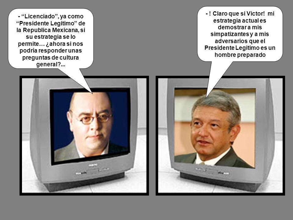 - Licenciado, ya como Presidente Legitimo de la Republica Mexicana, si su estrategia se lo permite… ¿ahora si nos podría responder unas preguntas de c