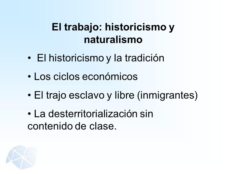 El trabajo: historicismo y naturalismo El historicismo y la tradición Los ciclos económicos El trajo esclavo y libre (inmigrantes) La desterritorializ