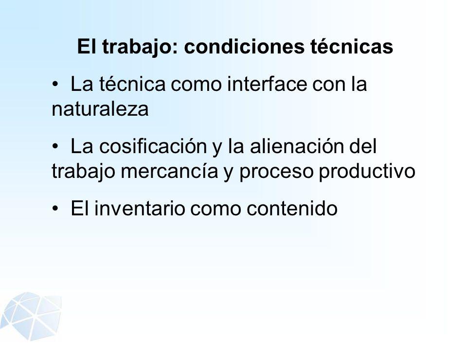 El trabajo: condiciones técnicas La técnica como interface con la naturaleza La cosificación y la alienación del trabajo mercancía y proceso productiv