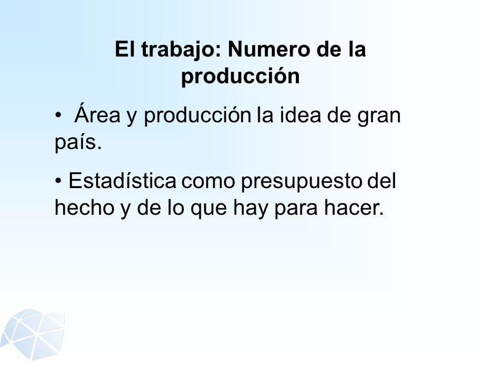 El trabajo: Numero de la producción Área y producción la idea de gran país. Estadística como presupuesto del hecho y de lo que hay para hacer.
