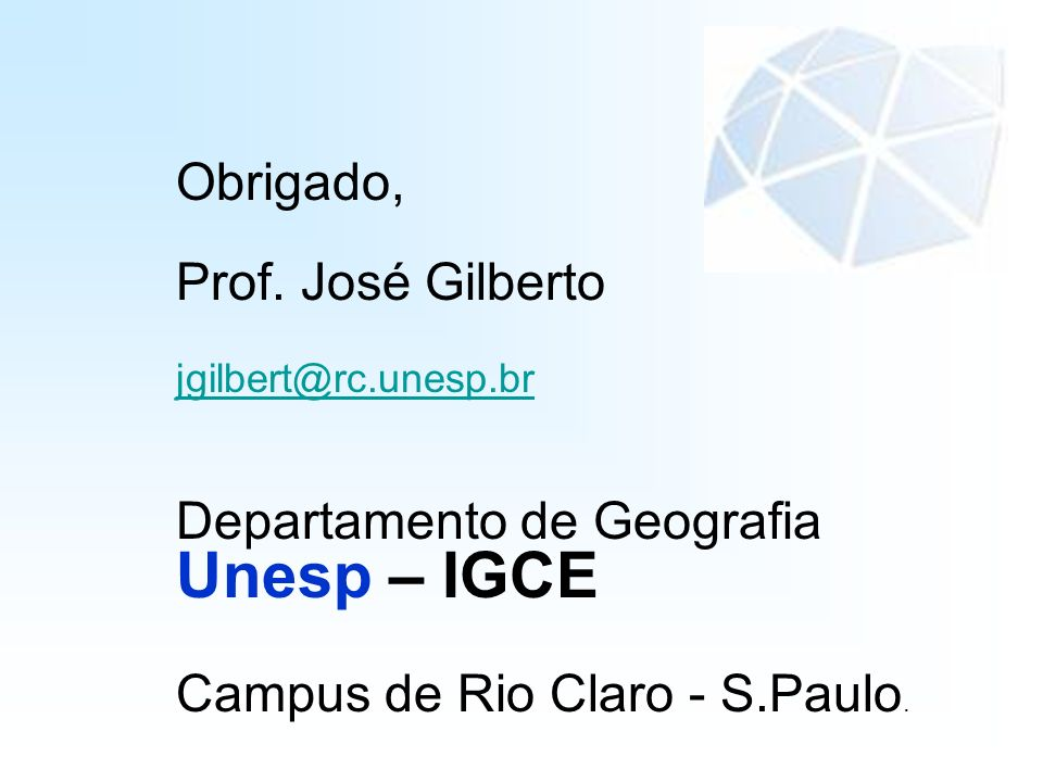 Obrigado, Prof. José Gilberto jgilbert@rc.unesp.br Departamento de Geografia Unesp – IGCE Campus de Rio Claro - S.Paulo.