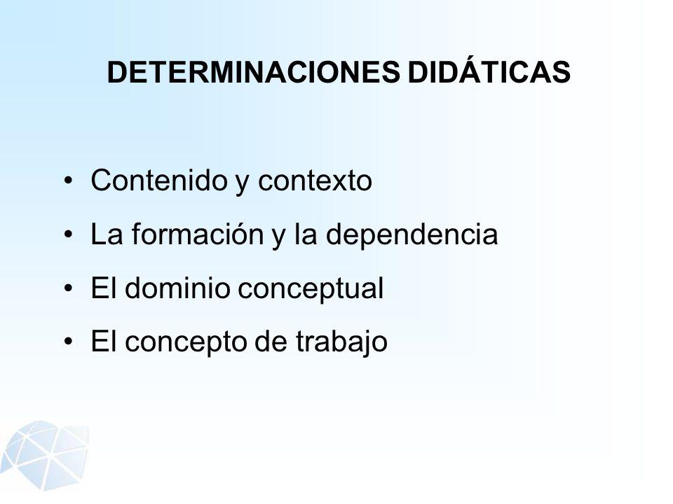 DETERMINACIONES DIDÁTICAS Contenido y contexto La formación y la dependencia El dominio conceptual El concepto de trabajo