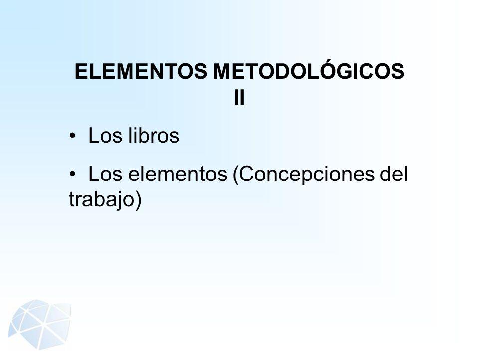 ELEMENTOS METODOLÓGICOS II Los libros Los elementos (Concepciones del trabajo)