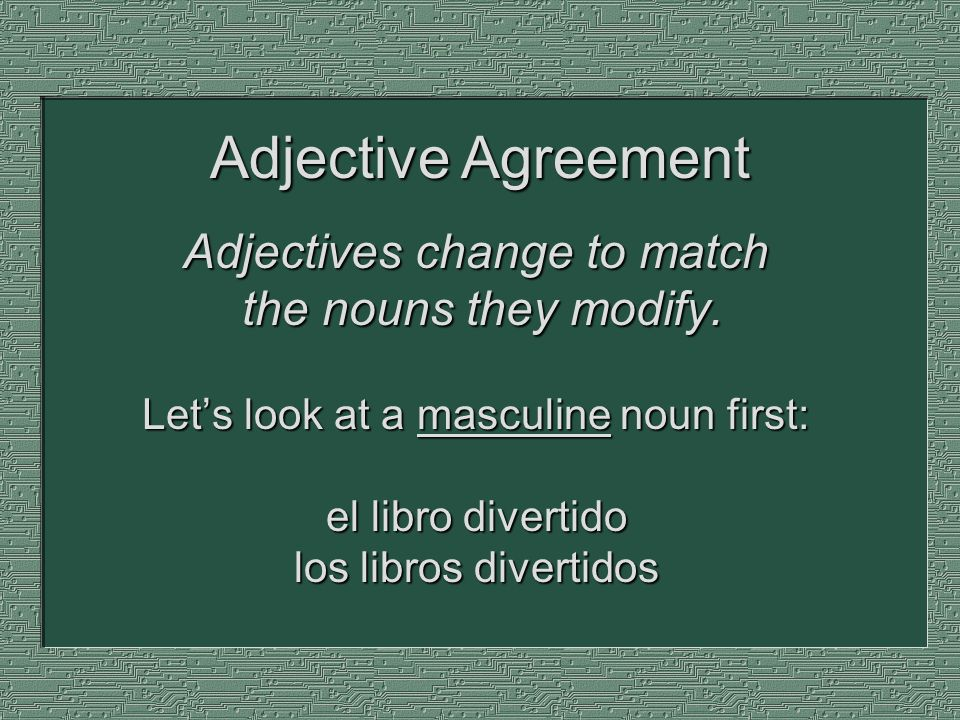 Adjectives change to match the nouns they modify. Lets look at a masculine noun first: el libro divertido los libros divertidos Adjective Agreement