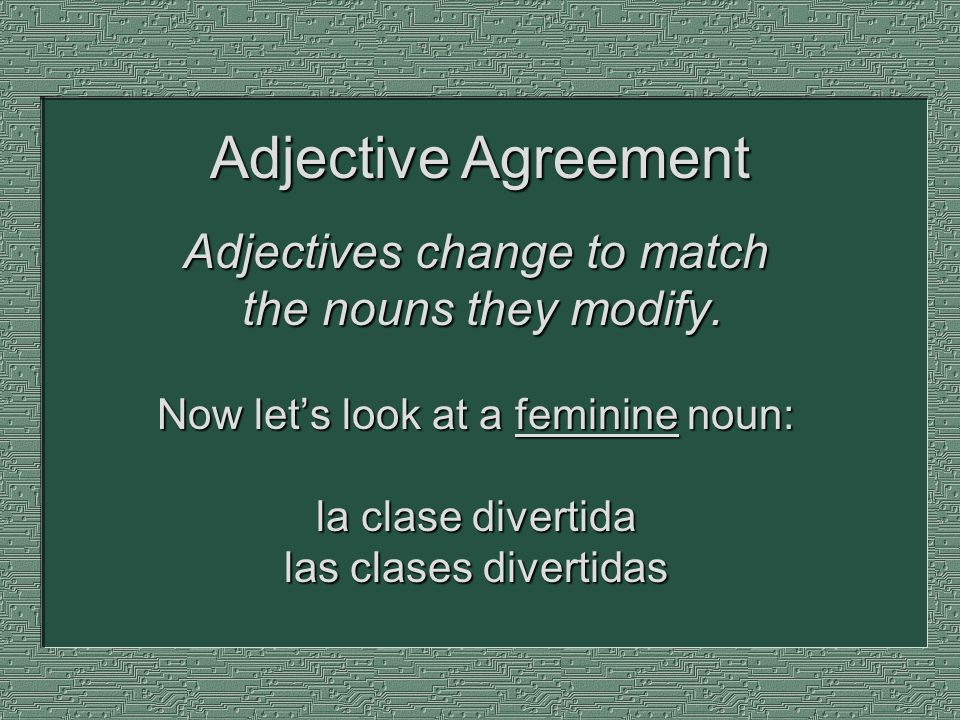 Adjectives change to match the nouns they modify. Now lets look at a feminine noun: la clase divertida las clases divertidas Adjective Agreement