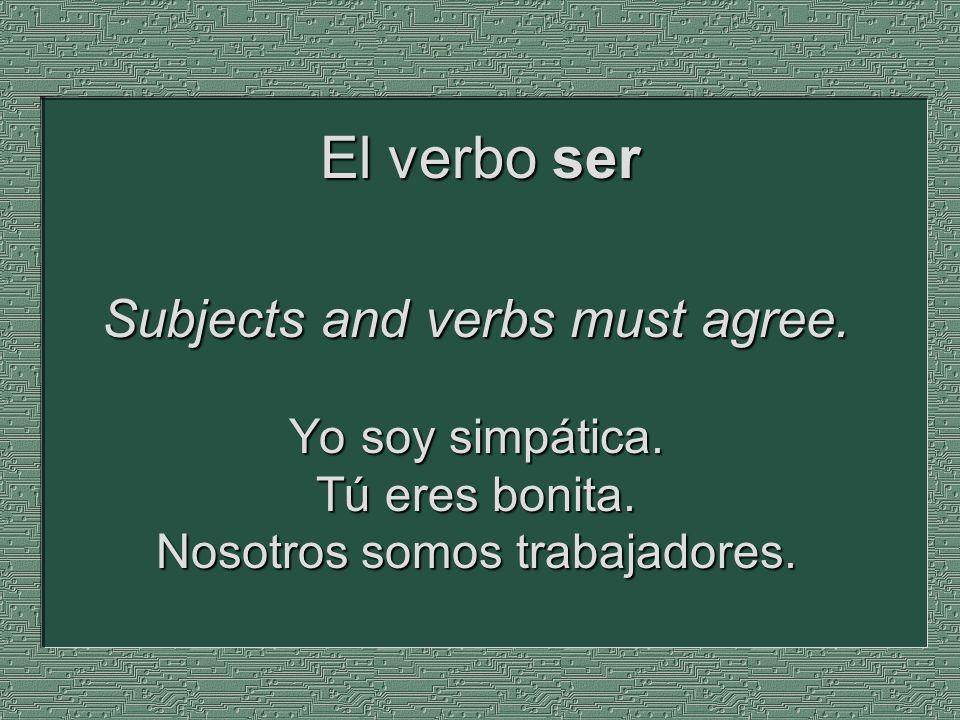 Subjects and verbs must agree. Yo soy simpática. Tú eres bonita. Nosotros somos trabajadores. El verbo ser
