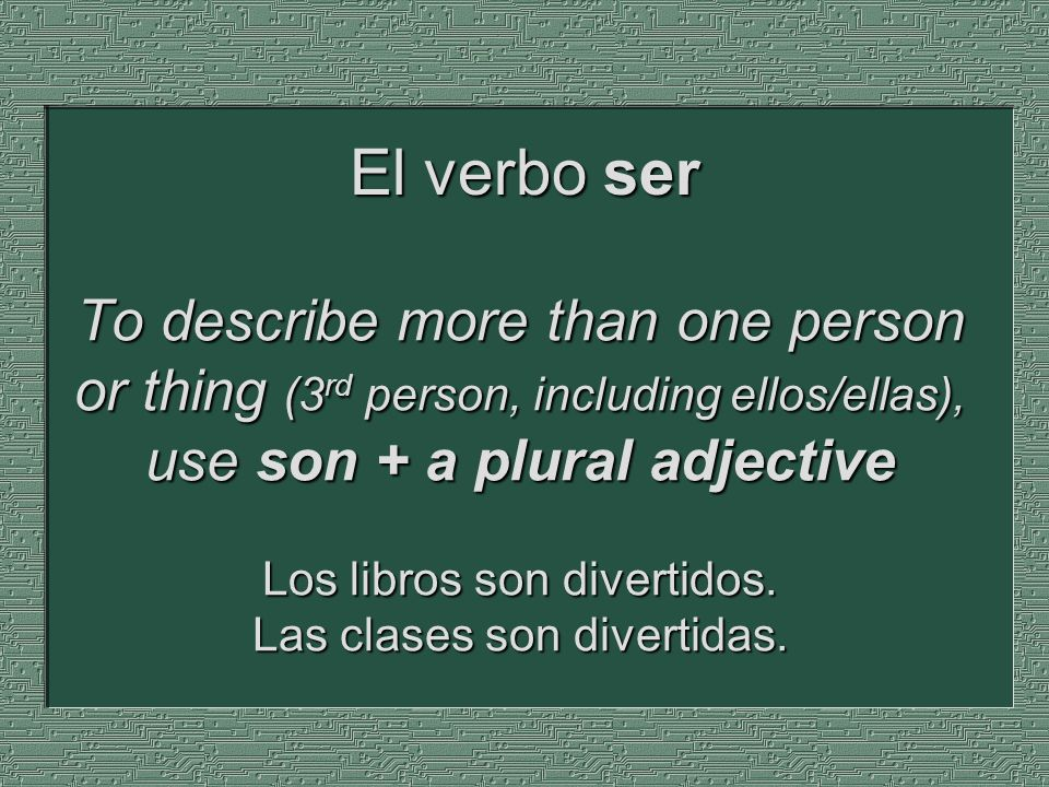To describe more than one person or thing (3 rd person, including ellos/ellas), use son + a plural adjective Los libros son divertidos. Las clases son