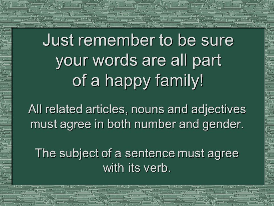 All related articles, nouns and adjectives must agree in both number and gender. The subject of a sentence must agree with its verb. Just remember to