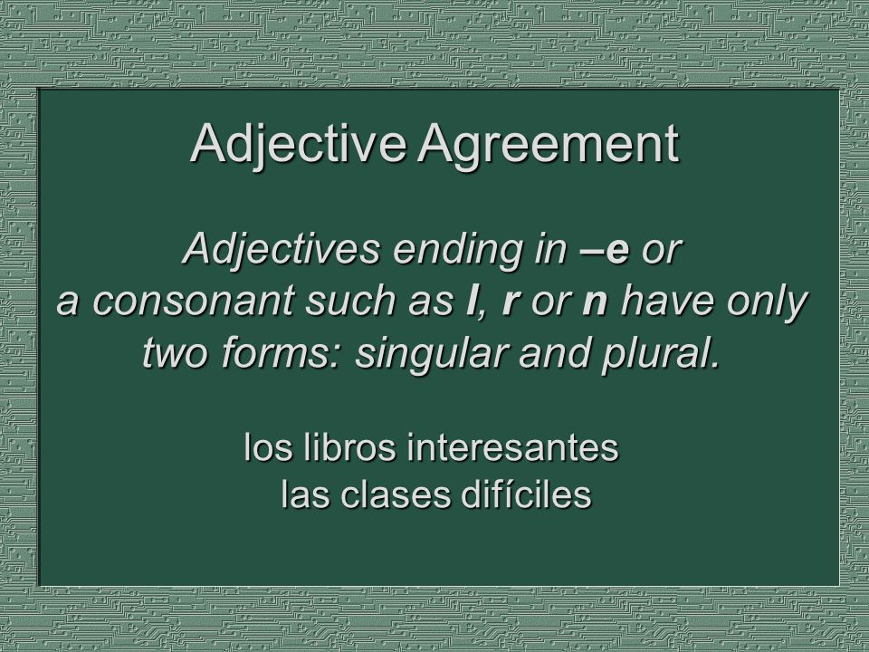 Adjectives ending in –e or a consonant such as l, r or n have only two forms: singular and plural. los libros interesantes las clases difíciles Adject