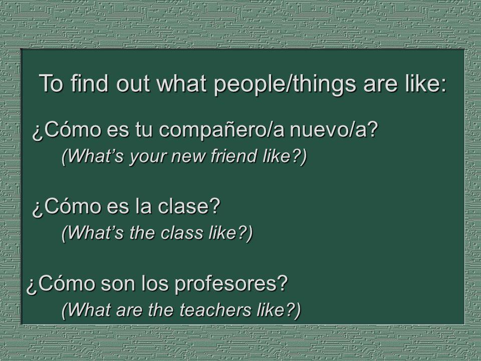 ¿Cómo es tu compañero/a nuevo/a? (Whats your new friend like?) ¿Cómo es la clase? (Whats the class like?) ¿Cómo son los profesores? (What are the teac