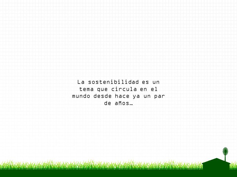 La sostenibilidad es un tema que circula en el mundo desde hace ya un par de años…