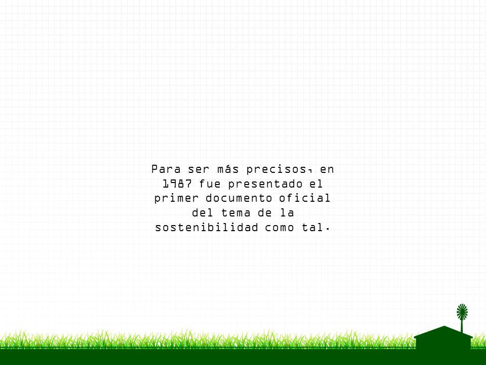 Para ser más precisos, en 1987 fue presentado el primer documento oficial del tema de la sostenibilidad como tal.