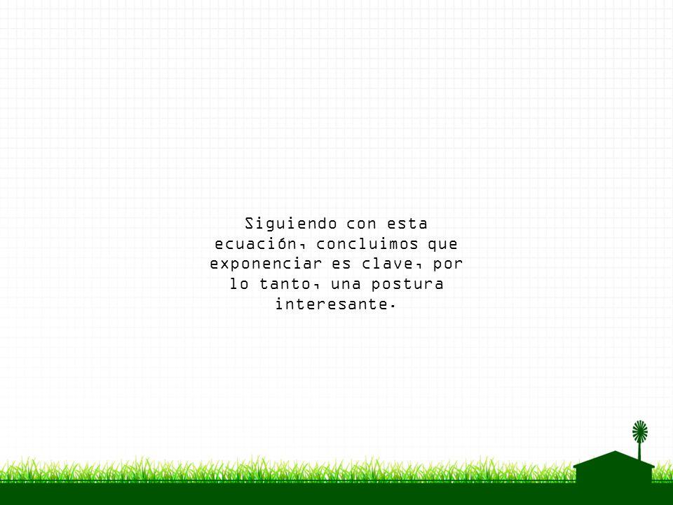 Siguiendo con esta ecuación, concluimos que exponenciar es clave, por lo tanto, una postura interesante.
