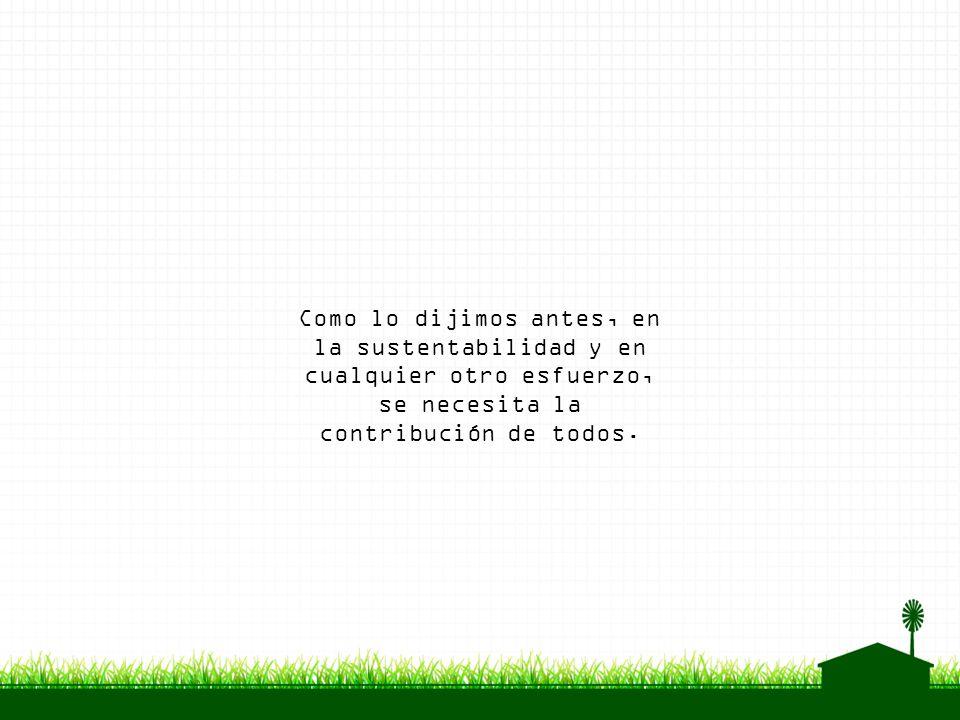 Como lo dijimos antes, en la sustentabilidad y en cualquier otro esfuerzo, se necesita la contribución de todos.
