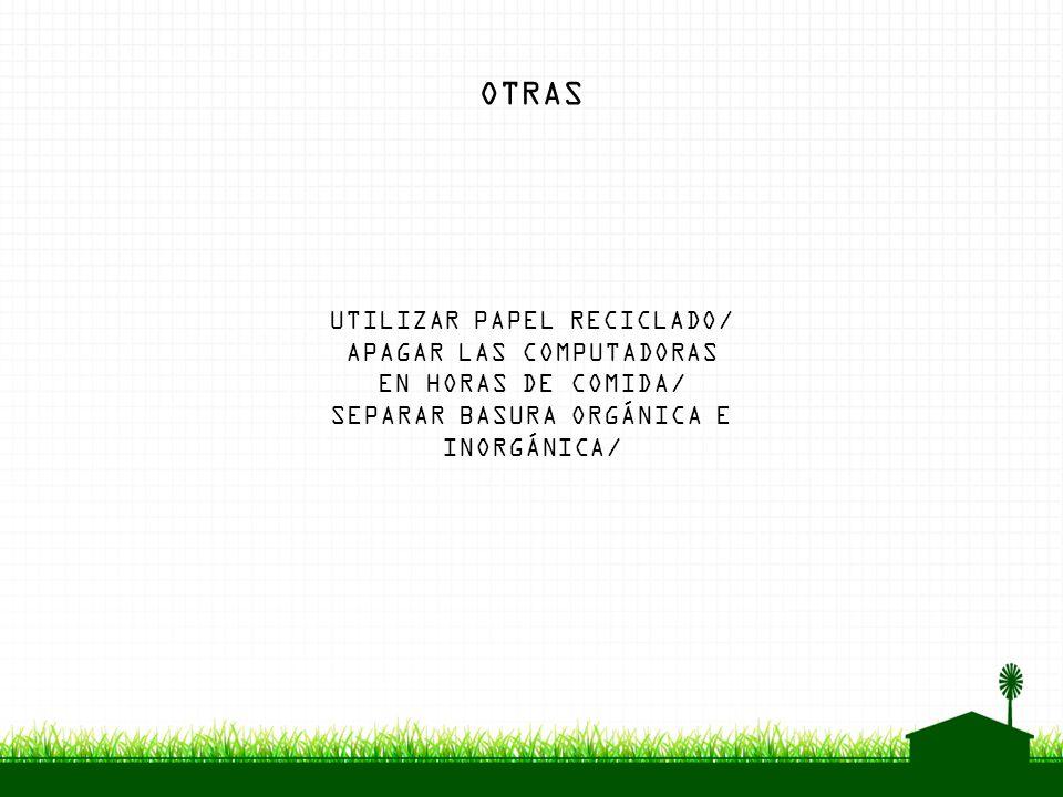 UTILIZAR PAPEL RECICLADO/ APAGAR LAS COMPUTADORAS EN HORAS DE COMIDA/ SEPARAR BASURA ORGÁNICA E INORGÁNICA/ OTRAS
