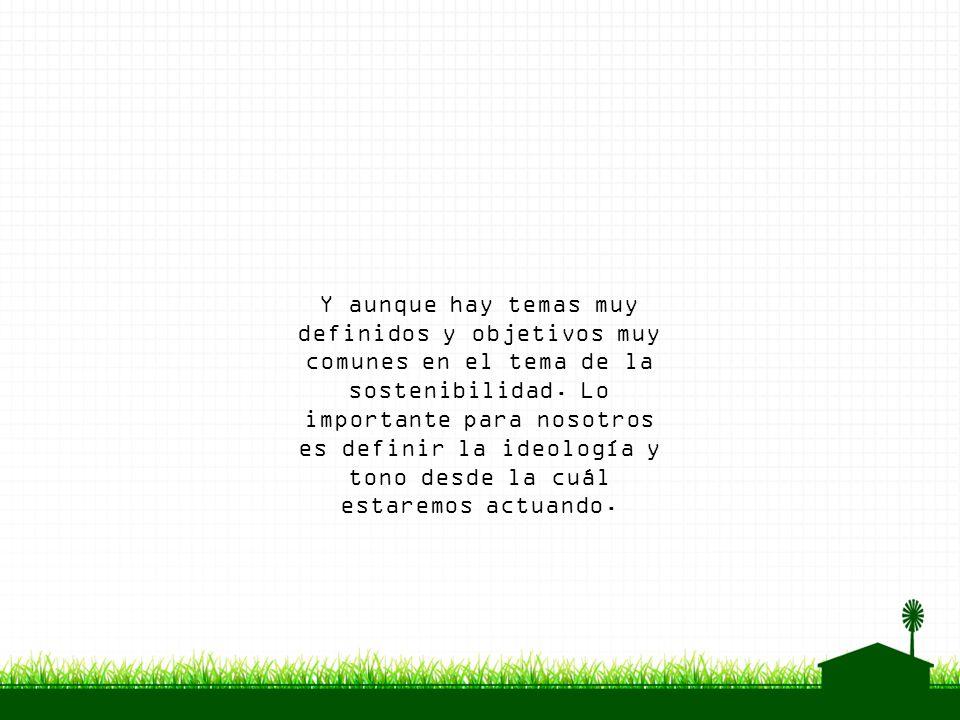 Y aunque hay temas muy definidos y objetivos muy comunes en el tema de la sostenibilidad. Lo importante para nosotros es definir la ideología y tono d