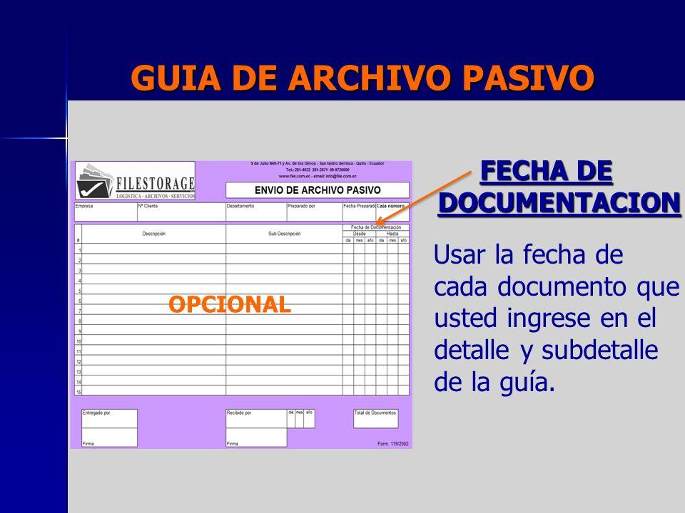 GUIA DE ARCHIVO PASIVO FECHA DE DOCUMENTACION Usar la fecha de cada documento que usted ingrese en el detalle y subdetalle de la guía. OPCIONAL