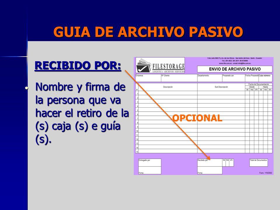 GUIA DE ARCHIVO PASIVO RECIBIDO POR: Nombre y firma de la persona que va hacer el retiro de la (s) caja (s) e guía (s). Nombre y firma de la persona q