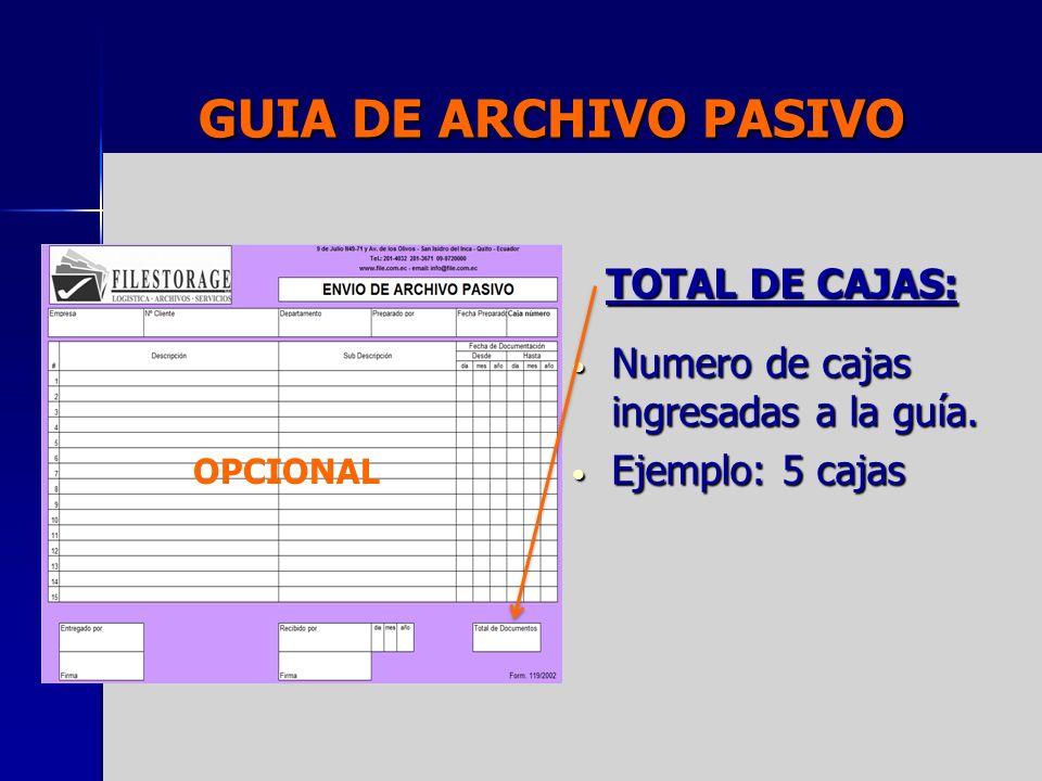 GUIA DE ARCHIVO PASIVO TOTAL DE CAJAS: Numero de cajas ingresadas a la guía. Numero de cajas ingresadas a la guía. Ejemplo: 5 cajas Ejemplo: 5 cajas O