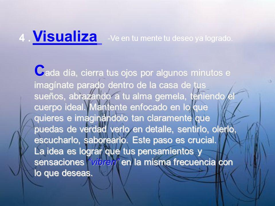 4. Visualiza -Ve en tu mente tu deseo ya logrado. C ada día, cierra tus ojos por algunos minutos e imagínate parado dentro de la casa de tus sueños, a