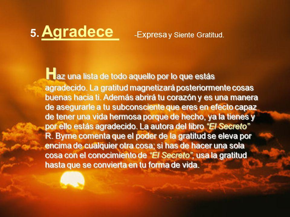 5. Agradece - Expresa y Siente Gratitud. H az una lista de todo aquello por lo que estás agradecido. La gratitud magnetizará posteriormente cosas buen