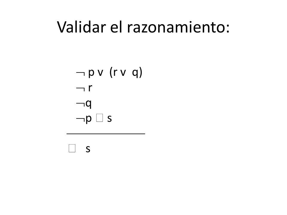 p v (r v q) r q p s s Validar el razonamiento: