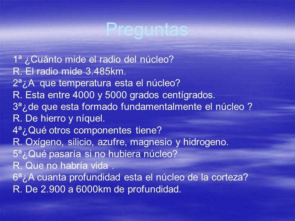 Preguntas 1ª ¿Cuánto mide el radio del núcleo? R. El radio mide 3.485km. 2ª¿A que temperatura esta el núcleo? R. Esta entre 4000 y 5000 grados centígr