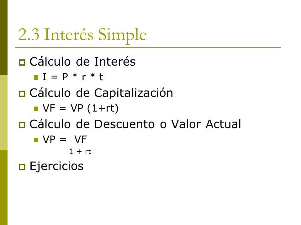 2.3 Interés Simple Cálculo de Interés I = P * r * t Cálculo de Capitalización VF = VP (1+rt) Cálculo de Descuento o Valor Actual VP = VF 1 + rt Ejerci