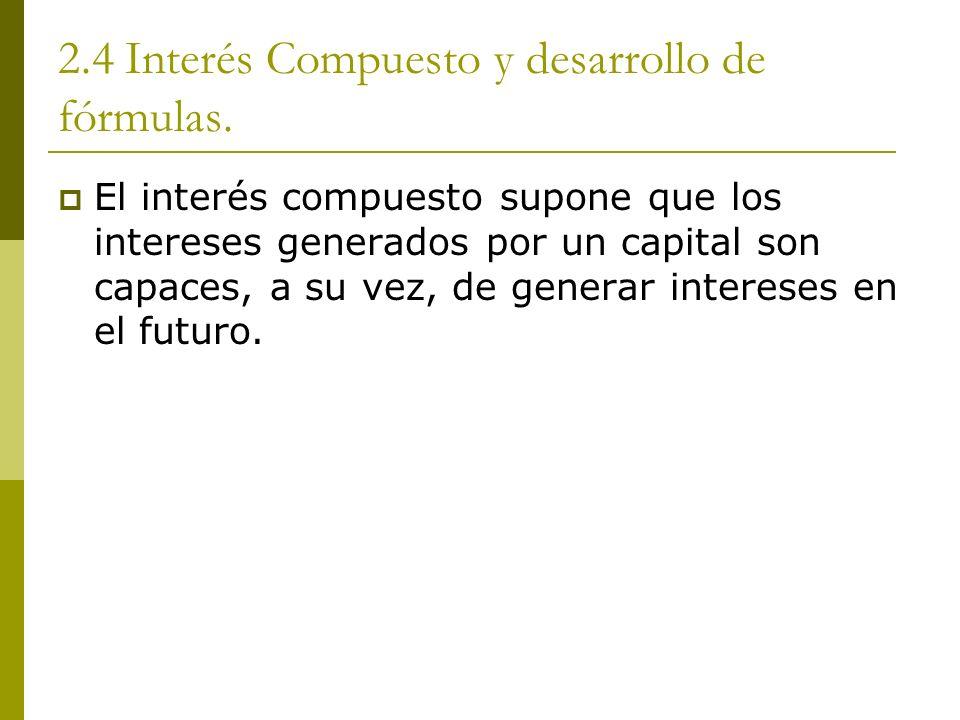 2.4 Interés Compuesto y desarrollo de fórmulas. El interés compuesto supone que los intereses generados por un capital son capaces, a su vez, de gener