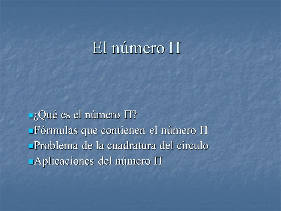 El número Π ¿ Qué es el número Π? ¿ Qué es el número Π? Fórmulas que contienen el número Π Fórmulas que contienen el número Π Problema de la cuadratur