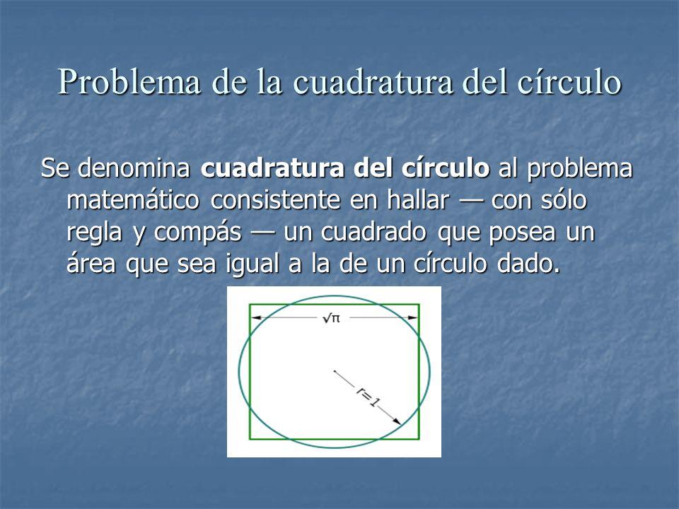 Problema de la cuadratura del círculo Se denomina cuadratura del círculo al problema matemático consistente en hallar con sólo regla y compás un cuadr