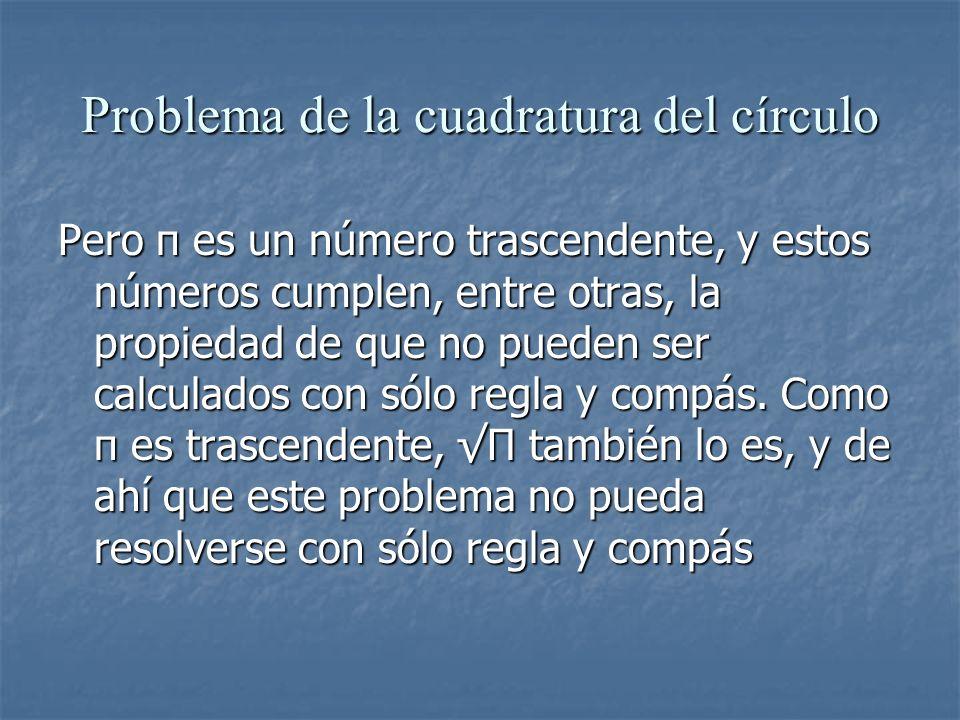 Problema de la cuadratura del círculo Pero π es un número trascendente, y estos números cumplen, entre otras, la propiedad de que no pueden ser calcul