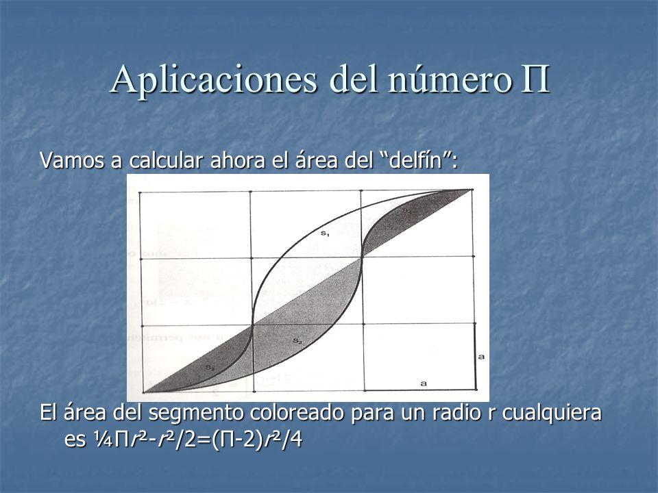 Aplicaciones del número Π Vamos a calcular ahora el área del delfín: El área del segmento coloreado para un radio r cualquiera es ¼Πr²-r²/2=(Π-2)r²/4