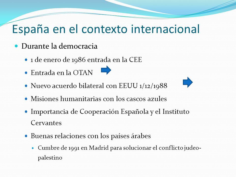 España en el contexto internacional Durante la democracia 1 de enero de 1986 entrada en la CEE Entrada en la OTAN Nuevo acuerdo bilateral con EEUU 1/1
