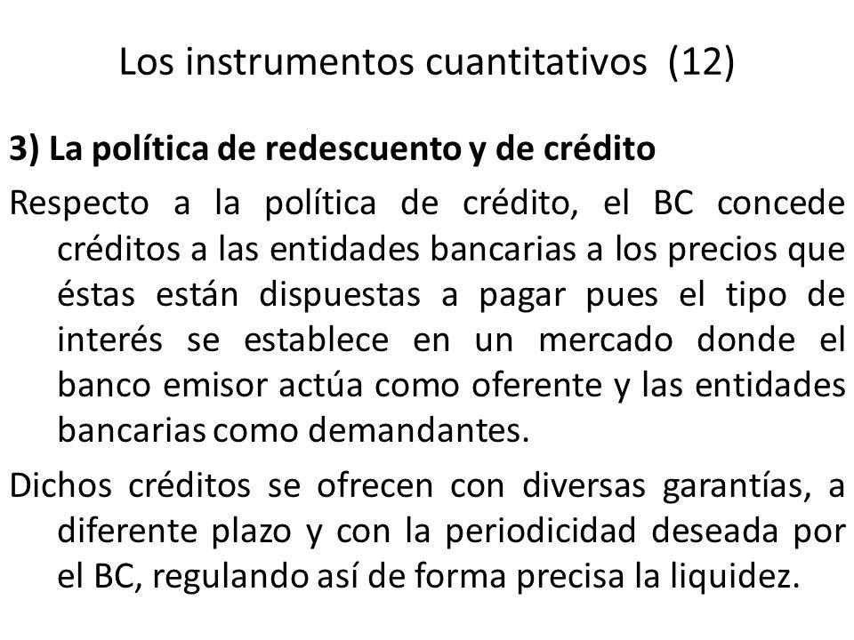 Los instrumentos cuantitativos (12) 3) La política de redescuento y de crédito Respecto a la política de crédito, el BC concede créditos a las entidad