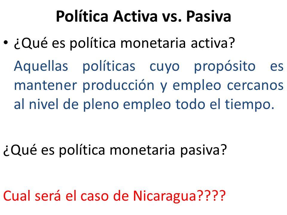 Política Activa vs. Pasiva ¿Qué es política monetaria activa? Aquellas políticas cuyo propósito es mantener producción y empleo cercanos al nivel de p
