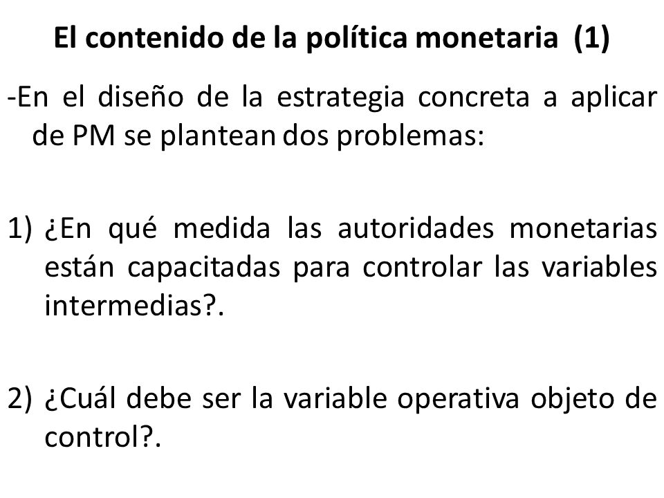 El contenido de la política monetaria (1) -En el diseño de la estrategia concreta a aplicar de PM se plantean dos problemas: 1)¿En qué medida las auto