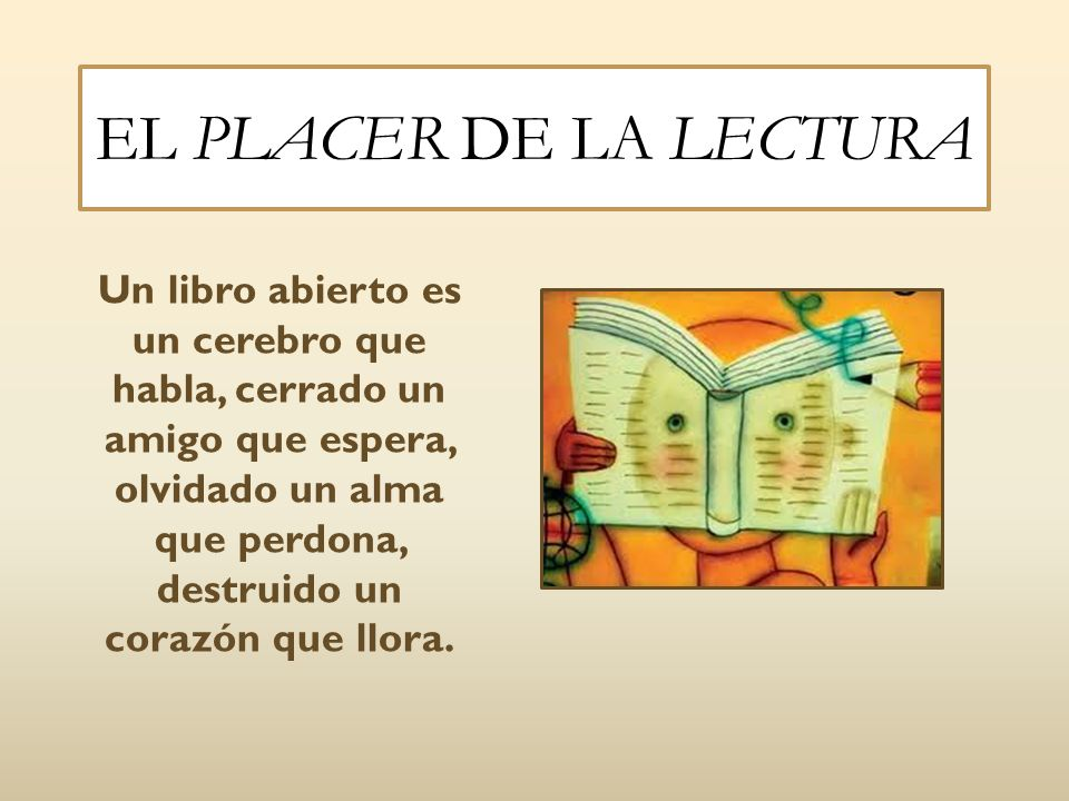EL PLACER DE LA LECTURA Un libro abierto es un cerebro que habla, cerrado un amigo que espera, olvidado un alma que perdona, destruido un corazón que