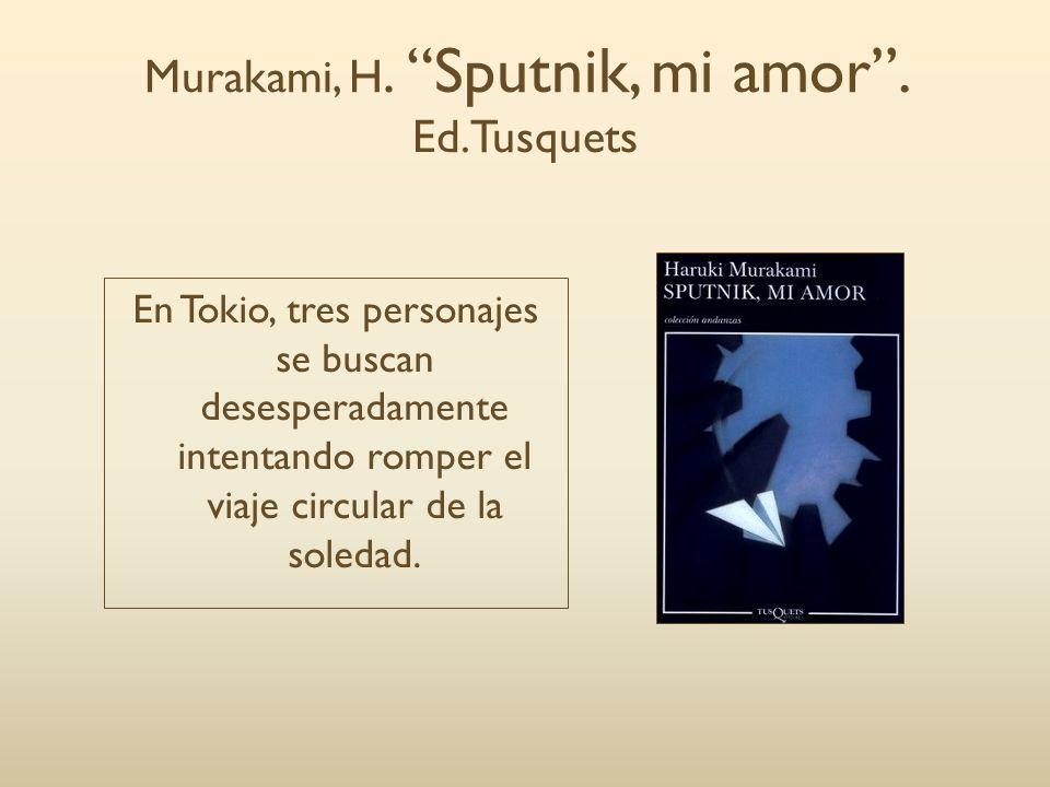 Murakami, H. Sputnik, mi amor. Ed.Tusquets En Tokio, tres personajes se buscan desesperadamente intentando romper el viaje circular de la soledad.