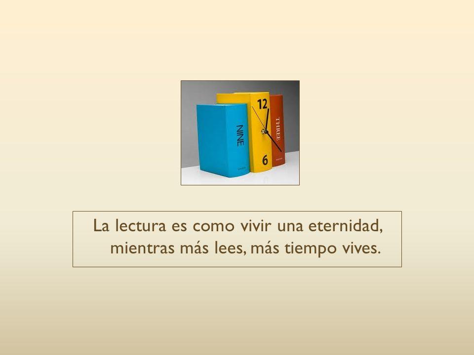 La lectura es como vivir una eternidad, mientras más lees, más tiempo vives.