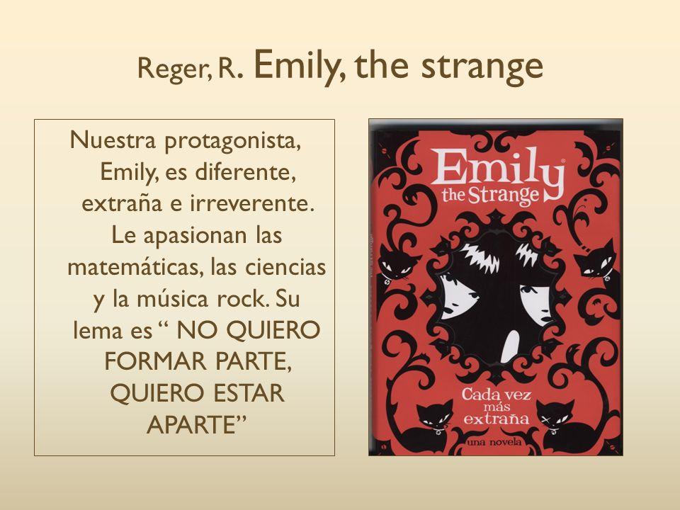 Reger, R. Emily, the strange Nuestra protagonista, Emily, es diferente, extraña e irreverente. Le apasionan las matemáticas, las ciencias y la música