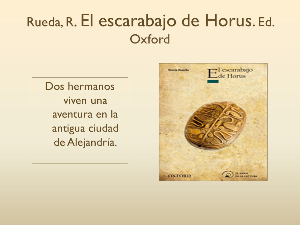 Rueda, R. El escarabajo de Horus. Ed. Oxford Dos hermanos viven una aventura en la antigua ciudad de Alejandría.