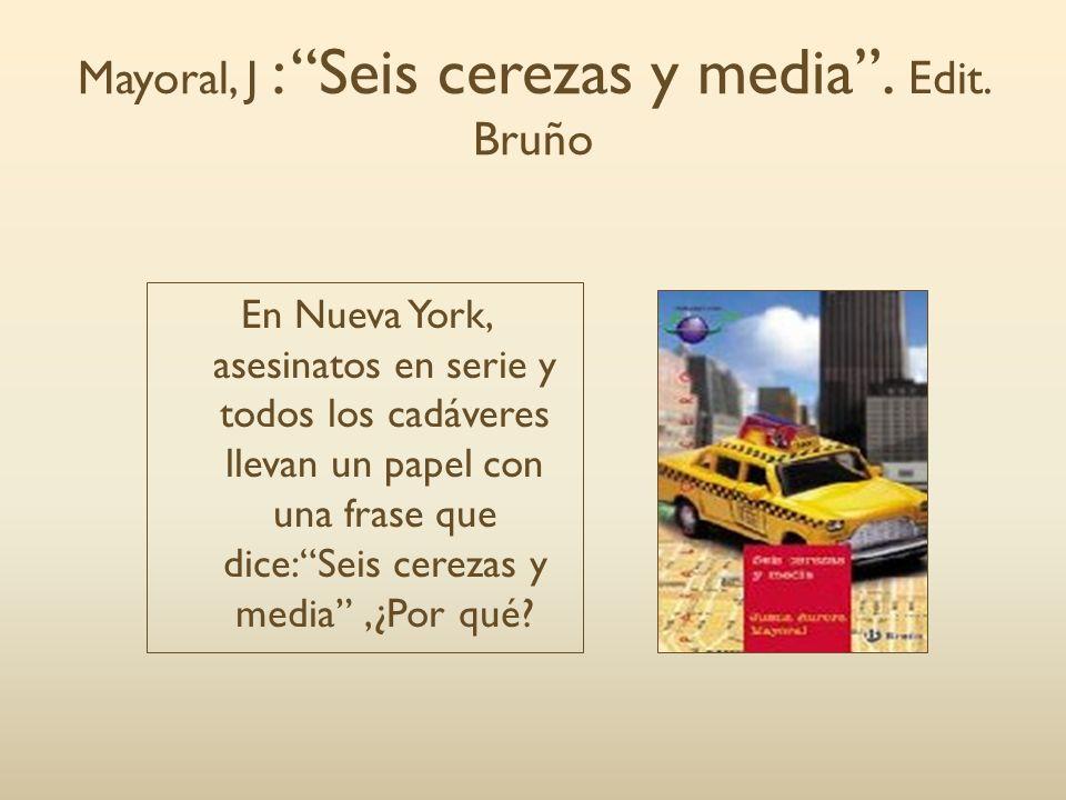 Mayoral, J : Seis cerezas y media. Edit. Bruño En Nueva York, asesinatos en serie y todos los cadáveres llevan un papel con una frase que dice:Seis ce
