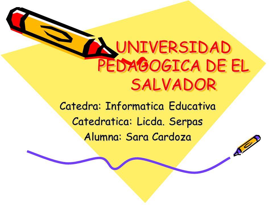 UNIVERSIDAD PEDAGOGICA DE EL SALVADOR Catedra: Informatica Educativa Catedratica: Licda. Serpas Alumna: Sara Cardoza